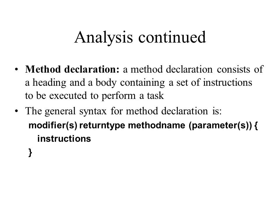 Analysis continued Method declaration: a method declaration consists of a heading and a body containing a set of instructions to be executed to perfor