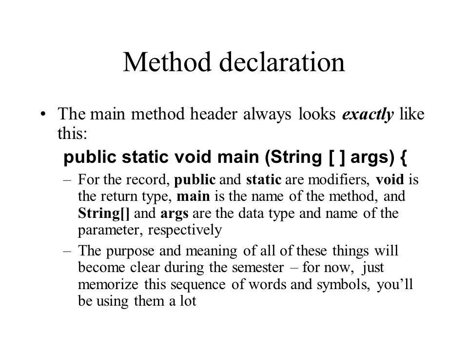 Method declaration The main method header always looks exactly like this: public static void main (String [ ] args) { –For the record, public and stat