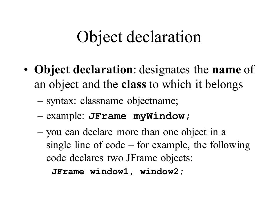 Object declaration Object declaration: designates the name of an object and the class to which it belongs –syntax: classname objectname; –example: JFr