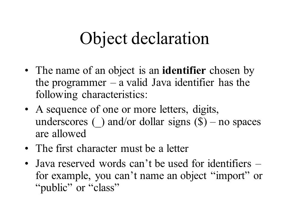 Object declaration The name of an object is an identifier chosen by the programmer – a valid Java identifier has the following characteristics: A sequ