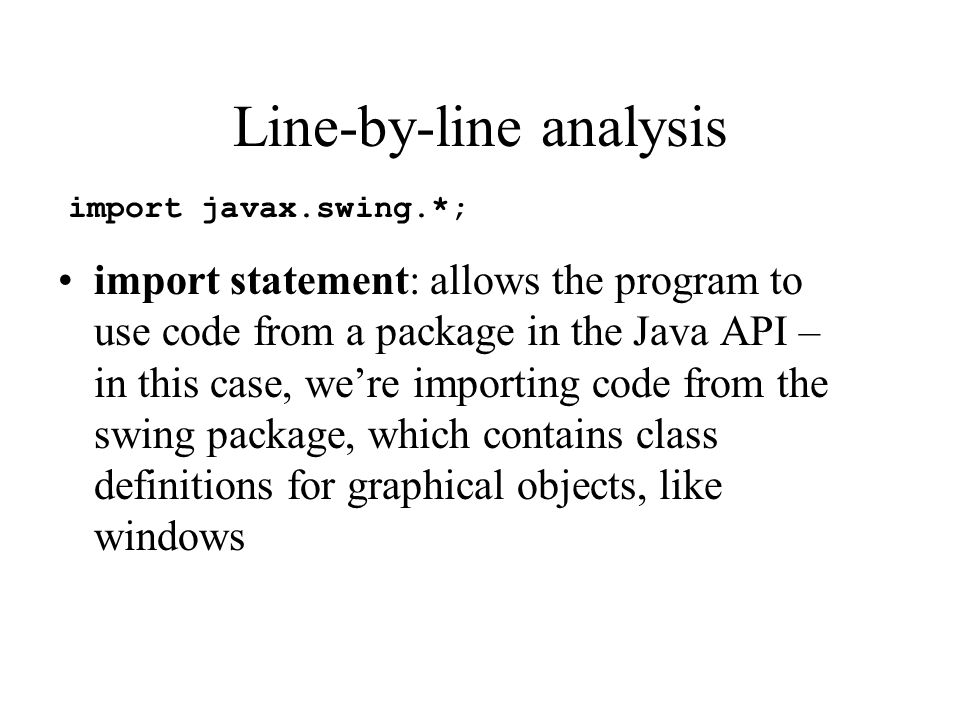 Line-by-line analysis import statement: allows the program to use code from a package in the Java API – in this case, we're importing code from the sw