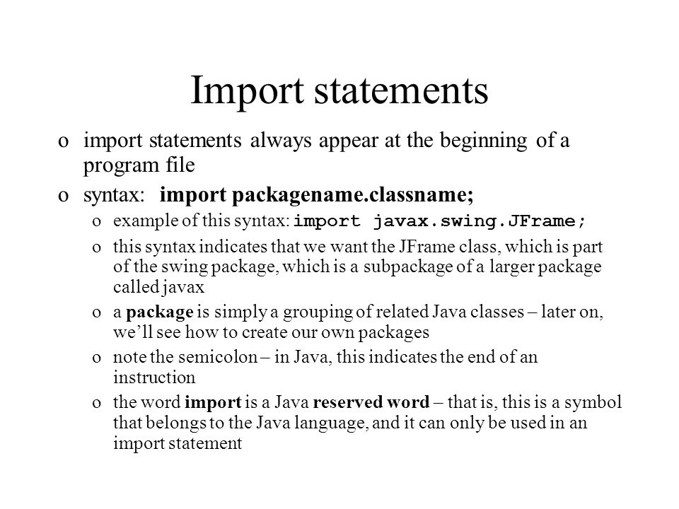 Import statements oimport statements always appear at the beginning of a program file osyntax: import packagename.classname; oexample of this syntax: