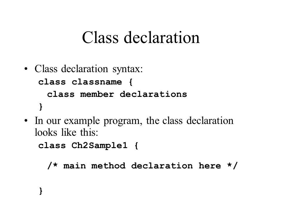 Class declaration Class declaration syntax: class classname { class member declarations } In our example program, the class declaration looks like thi