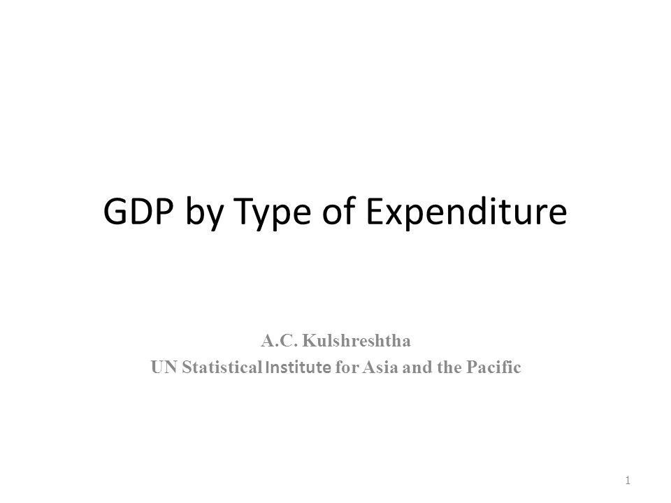 GDP by Type of Expenditure A.C. Kulshreshtha UN Statistical Institute for Asia and the Pacific 1