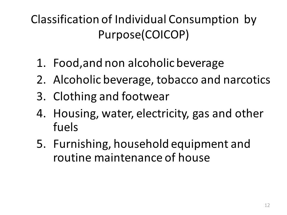 Classification of Individual Consumption by Purpose(COICOP) 1.Food,and non alcoholic beverage 2.Alcoholic beverage, tobacco and narcotics 3.Clothing and footwear 4.Housing, water, electricity, gas and other fuels 5.Furnishing, household equipment and routine maintenance of house 12