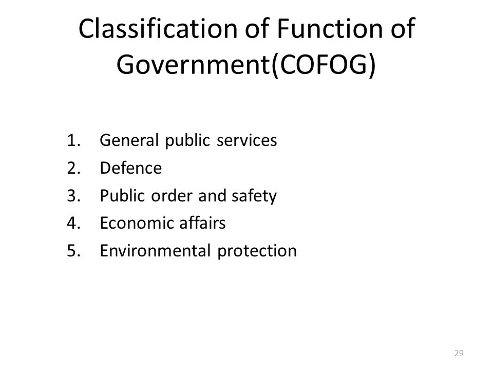 Classification of Function of Government(COFOG) 1.General public services 2.Defence 3.Public order and safety 4.Economic affairs 5.Environmental protection 29