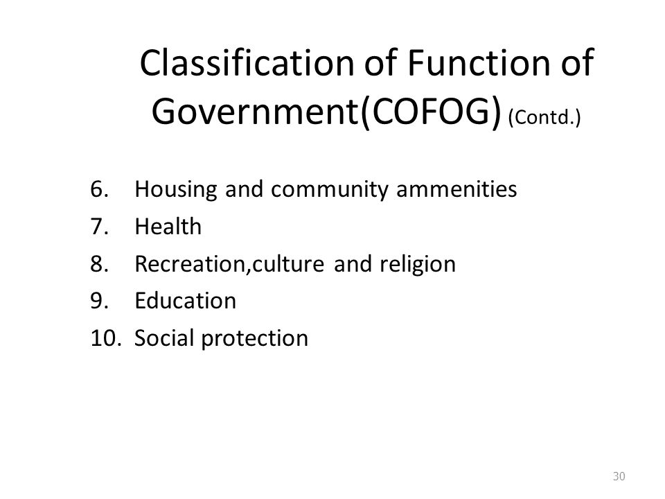 Classification of Function of Government(COFOG) (Contd.) 6.Housing and community ammenities 7.Health 8.Recreation,culture and religion 9.Education 10.