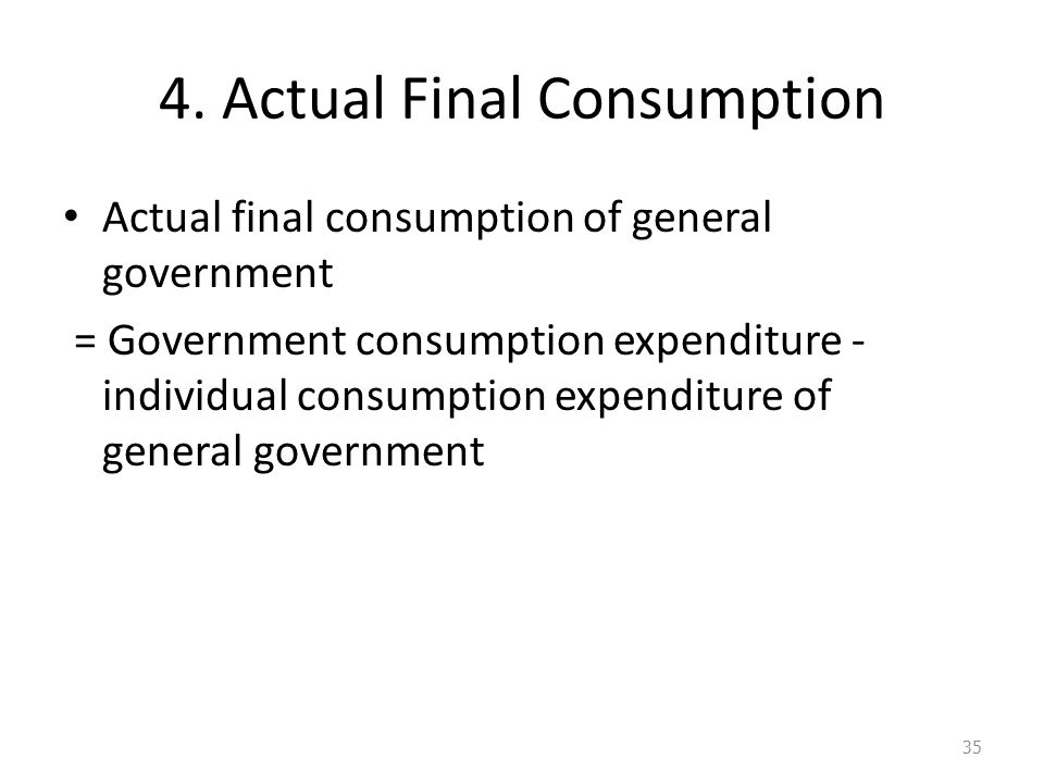 4. Actual Final Consumption Actual final consumption of general government = Government consumption expenditure - individual consumption expenditure o