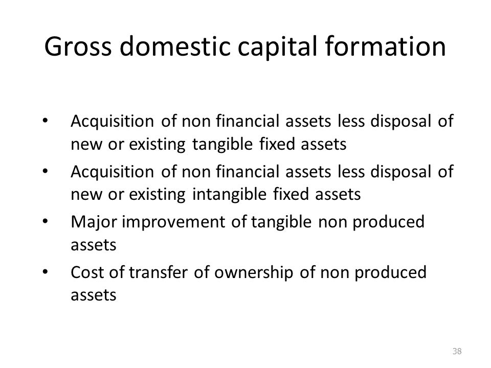 Gross domestic capital formation Acquisition of non financial assets less disposal of new or existing tangible fixed assets Acquisition of non financial assets less disposal of new or existing intangible fixed assets Major improvement of tangible non produced assets Cost of transfer of ownership of non produced assets 38