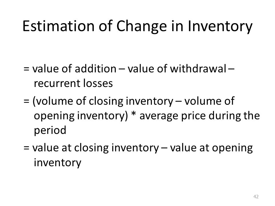 Estimation of Change in Inventory = value of addition – value of withdrawal – recurrent losses = (volume of closing inventory – volume of opening inventory) * average price during the period = value at closing inventory – value at opening inventory 42