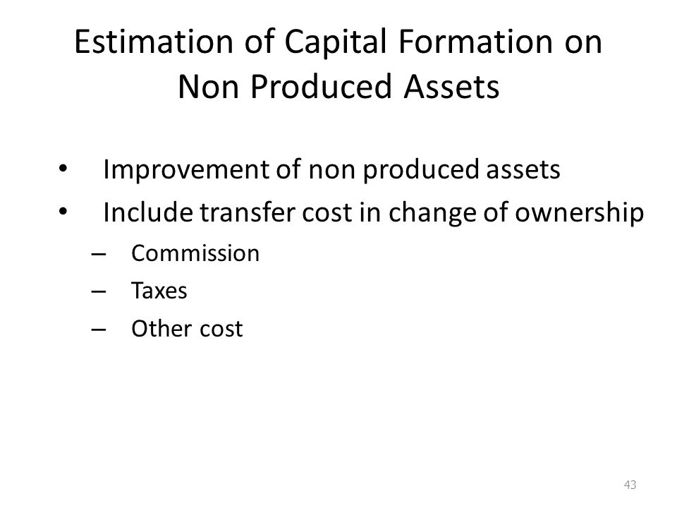 Estimation of Capital Formation on Non Produced Assets Improvement of non produced assets Include transfer cost in change of ownership – Commission –