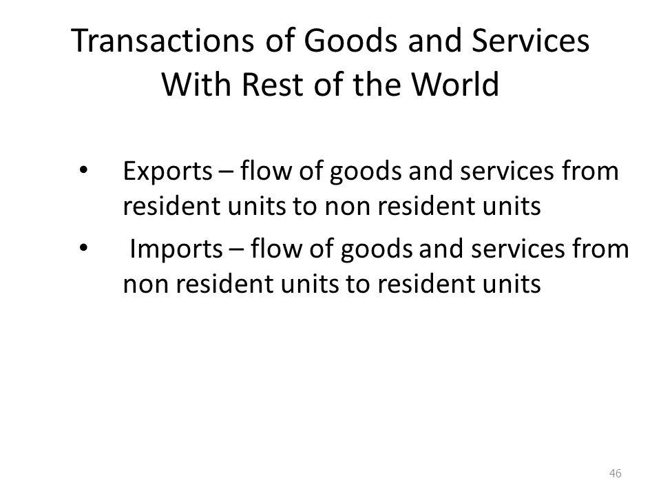 Transactions of Goods and Services With Rest of the World Exports – flow of goods and services from resident units to non resident units Imports – flow of goods and services from non resident units to resident units 46