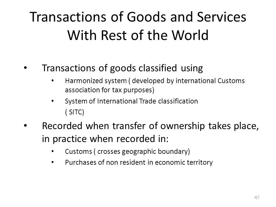 Transactions of Goods and Services With Rest of the World Transactions of goods classified using Harmonized system ( developed by international Customs association for tax purposes) System of International Trade classification ( SITC) Recorded when transfer of ownership takes place, in practice when recorded in: Customs ( crosses geographic boundary) Purchases of non resident in economic territory 47