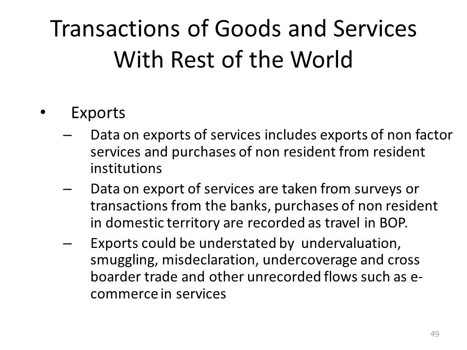 Transactions of Goods and Services With Rest of the World Exports – Data on exports of services includes exports of non factor services and purchases of non resident from resident institutions – Data on export of services are taken from surveys or transactions from the banks, purchases of non resident in domestic territory are recorded as travel in BOP.