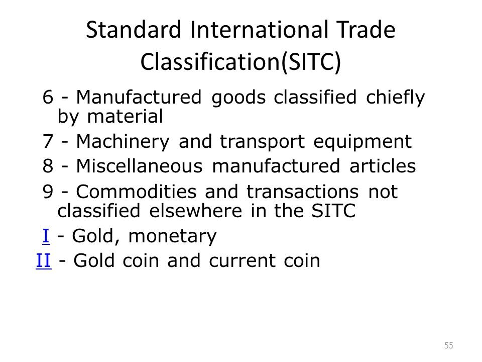 Standard International Trade Classification(SITC) 6 - Manufactured goods classified chiefly by material 7 - Machinery and transport equipment 8 - Miscellaneous manufactured articles 9 - Commodities and transactions not classified elsewhere in the SITC I - Gold, monetaryI II - Gold coin and current coinII 55