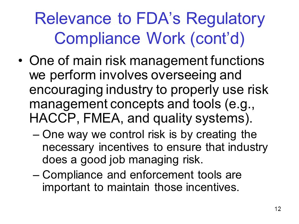 13 Relevance to FDA's Regulatory Compliance Work (cont'd) Our surveillance and compliance activities can be viewed as a risk control enterprise –Surveillance activities (e.g., inspections) can be viewed as risk assessment activities They involve identifying risks, analyzing them, and evaluating them –Compliance activities (e.g., seizure) can be viewed as risk control activities FDA/ORA manages risk by reducing consumer exposure to unsafe and/or ineffective products through prevention, detection, and interception.