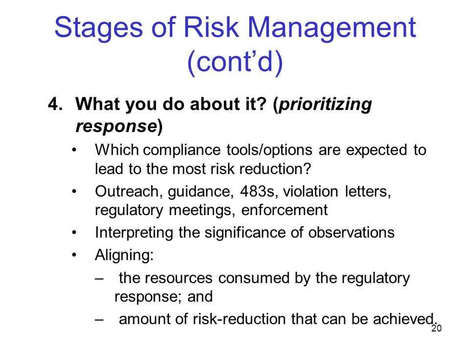 21 Stages of Risk Management (cont'd) Selecting the best targets for regulatory attention Maximizing impact from regulatory action; not just numbers Risk Management does NOT: –Exempt industry from complying with regulatory requirements; or –Shift the burden to FDA to demonstrate actual harm; »Prevention remains a highly effective RM tool; »Elements of a quality system cannot be viewed in isolation to minimize their relevance to actual risk
