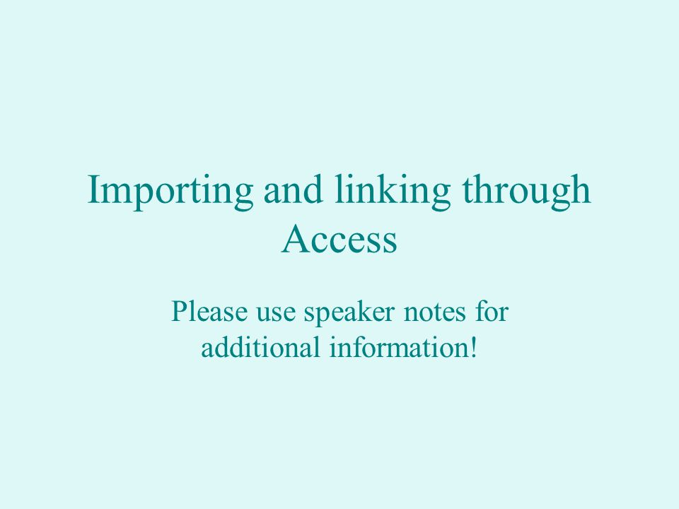 Importing and linking through Access Please use speaker notes for additional information!