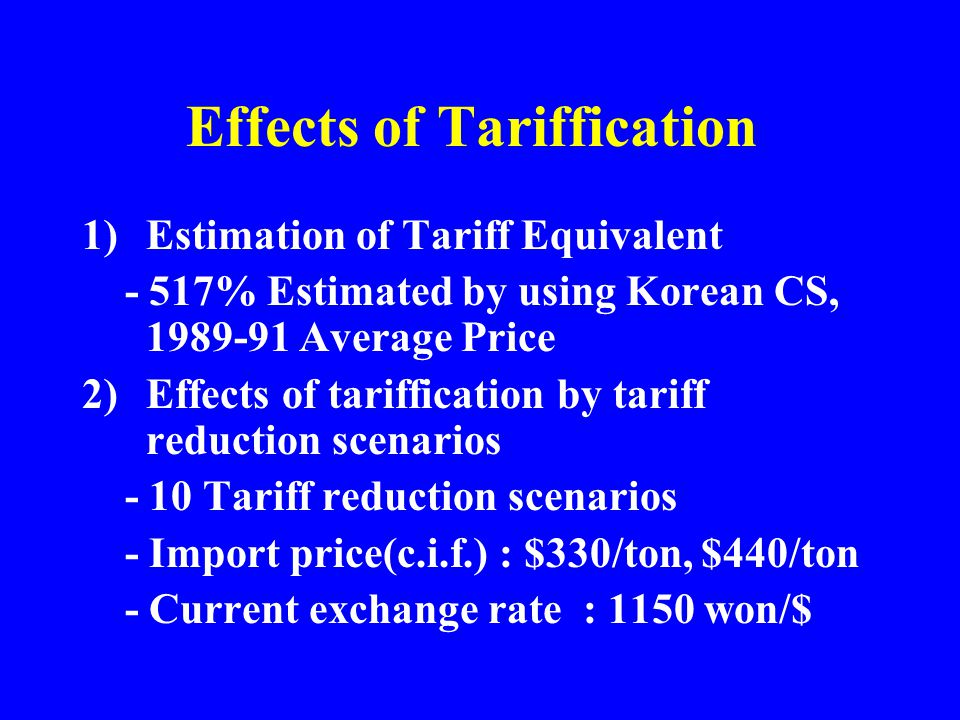 Effects of Tariffication 1)Estimation of Tariff Equivalent - 517% Estimated by using Korean CS, 1989-91 Average Price 2)Effects of tariffication by tariff reduction scenarios - 10 Tariff reduction scenarios - Import price(c.i.f.) : $330/ton, $440/ton - Current exchange rate : 1150 won/$