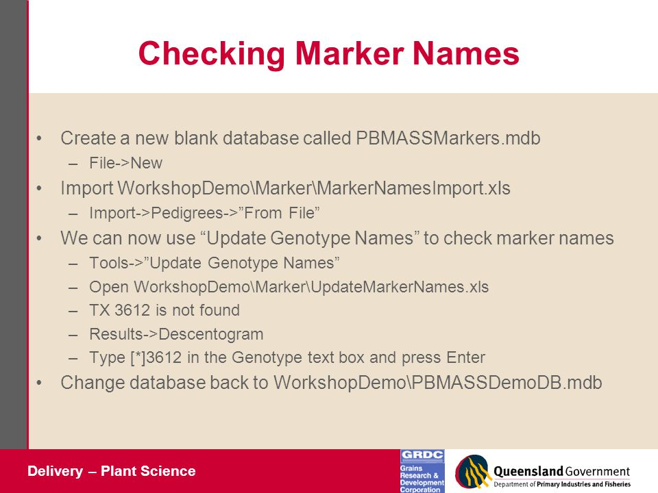 Delivery – Plant Science Checking Marker Names Create a new blank database called PBMASSMarkers.mdb –File->New Import WorkshopDemo\Marker\MarkerNamesImport.xls –Import->Pedigrees-> From File We can now use Update Genotype Names to check marker names –Tools-> Update Genotype Names –Open WorkshopDemo\Marker\UpdateMarkerNames.xls –TX 3612 is not found –Results->Descentogram –Type [*]3612 in the Genotype text box and press Enter Change database back to WorkshopDemo\PBMASSDemoDB.mdb