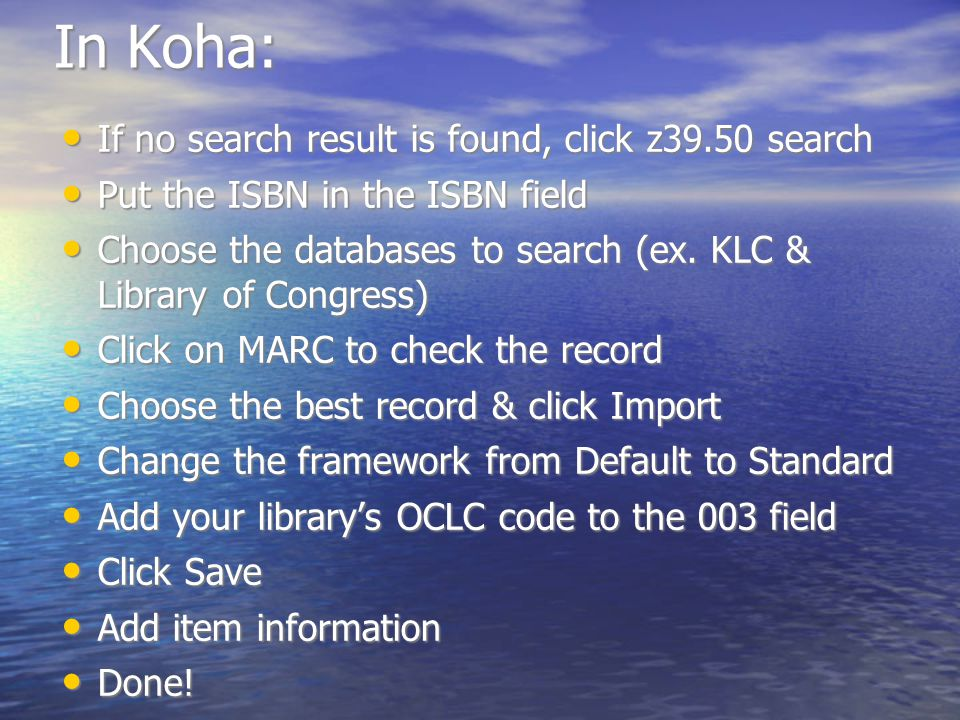 In Koha: If no search result is found, click z39.50 search If no search result is found, click z39.50 search Put the ISBN in the ISBN field Put the ISBN in the ISBN field Choose the databases to search (ex.
