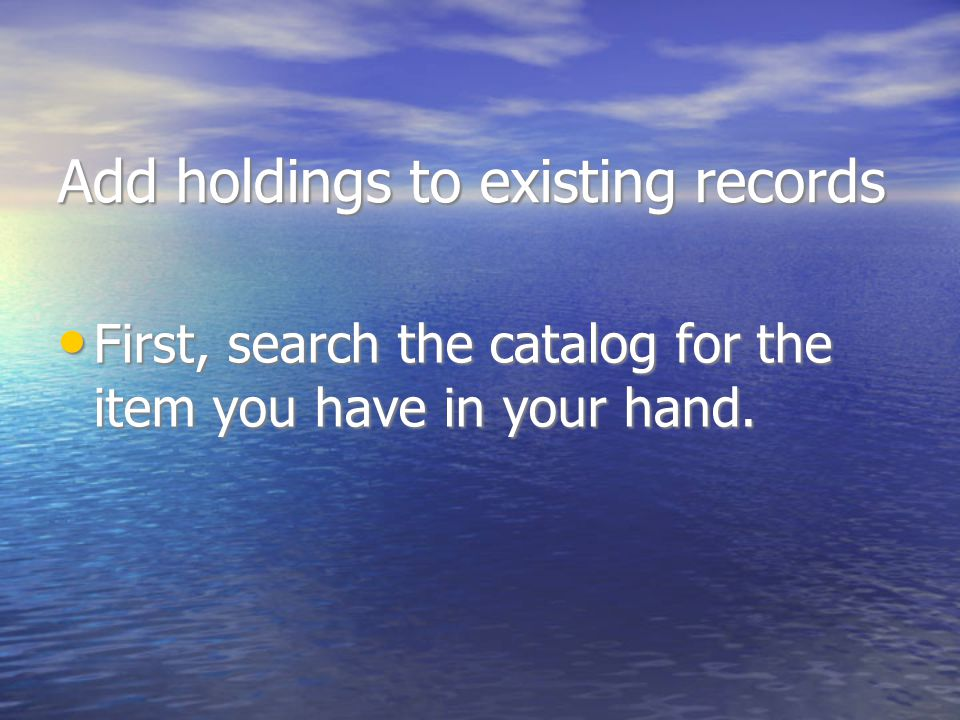 Add holdings to existing records First, search the catalog for the item you have in your hand.
