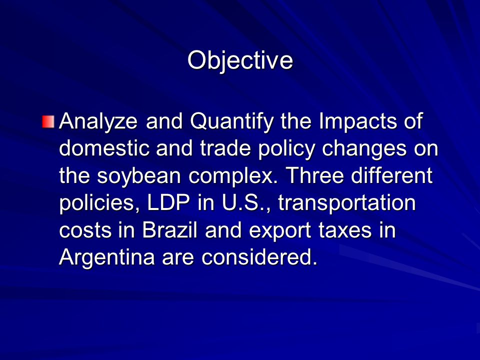 Objective Analyze and Quantify the Impacts of domestic and trade policy changes on the soybean complex.
