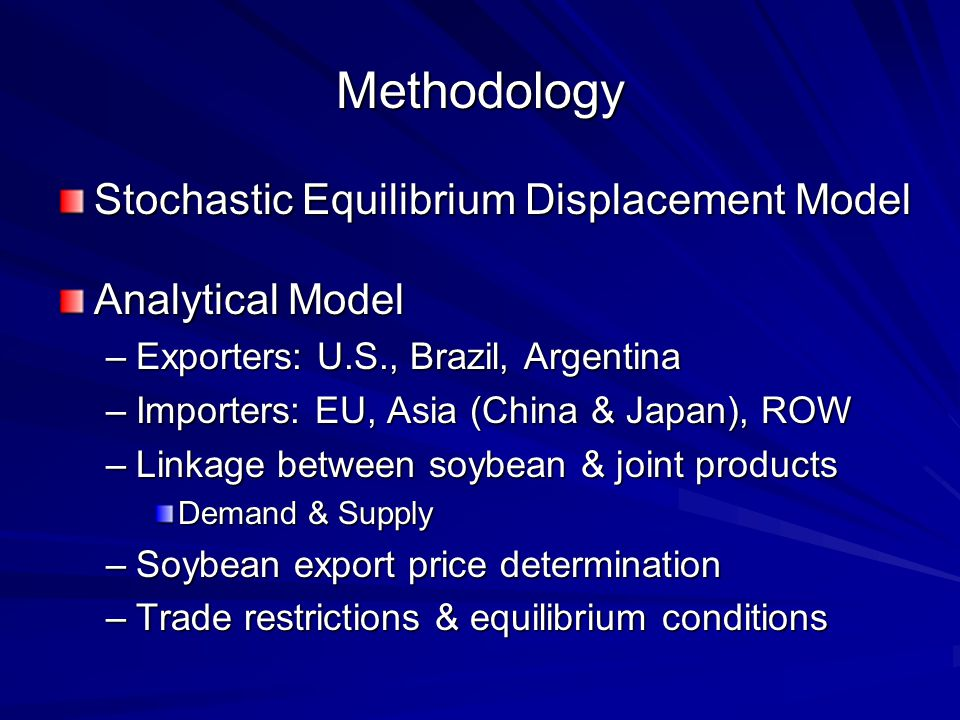 Methodology Stochastic Equilibrium Displacement Model Analytical Model –Exporters: U.S., Brazil, Argentina –Importers: EU, Asia (China & Japan), ROW –Linkage between soybean & joint products Demand & Supply –Soybean export price determination –Trade restrictions & equilibrium conditions