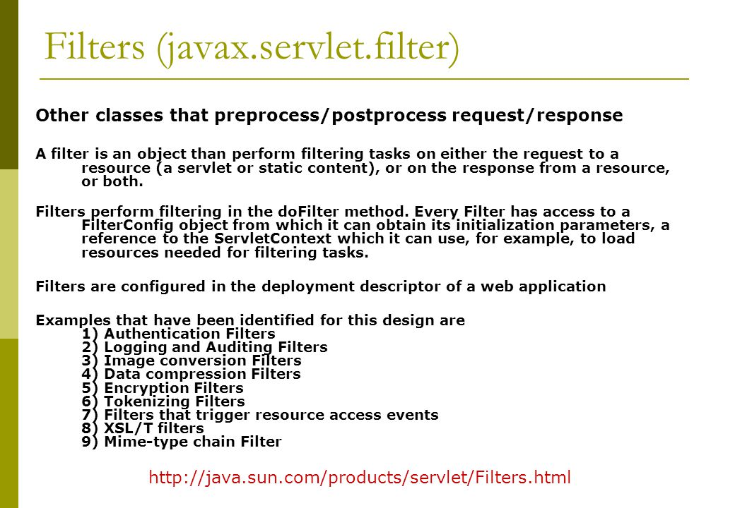 Filters (javax.servlet.filter) Other classes that preprocess/postprocess request/response A filter is an object than perform filtering tasks on either