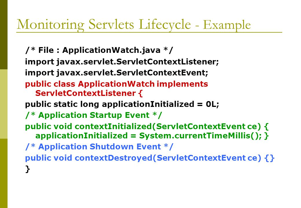 Monitoring Servlets Lifecycle - Example /* File : ApplicationWatch.java */ import javax.servlet.ServletContextListener; import javax.servlet.ServletCo