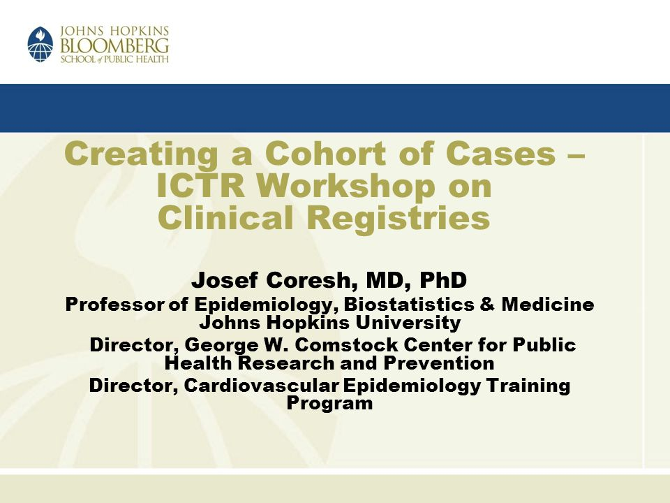 Creating a Cohort of Cases – ICTR Workshop on Clinical Registries Josef Coresh, MD, PhD Professor of Epidemiology, Biostatistics & Medicine Johns Hopkins University Director, George W.