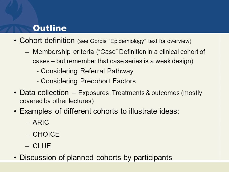 Outline Cohort definition (see Gordis Epidemiology text for overview) –Membership criteria ( Case Definition in a clinical cohort of cases – but remember that case series is a weak design) - Considering Referral Pathway - Considering Precohort Factors Data collection – Exposures, Treatments & outcomes (mostly covered by other lectures) Examples of different cohorts to illustrate ideas: –ARIC –CHOICE –CLUE Discussion of planned cohorts by participants