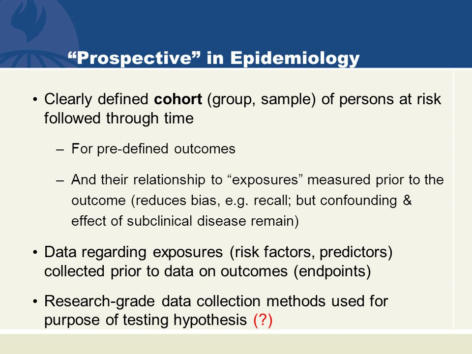 Prospective in Epidemiology Clearly defined cohort (group, sample) of persons at risk followed through time –For pre-defined outcomes –And their relationship to exposures measured prior to the outcome (reduces bias, e.g.