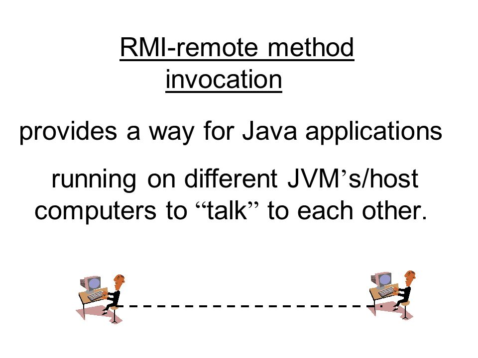 RMI-remote method invocation provides a way for Java applications running on different JVM ' s/host computers to talk to each other.