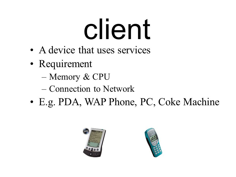client A device that uses services Requirement –Memory & CPU –Connection to Network E.g.