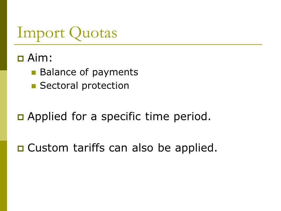 Import Quotas  Aim: Balance of payments Sectoral protection  Applied for a specific time period.