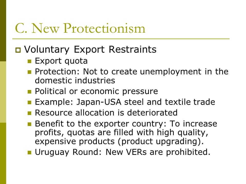 C. New Protectionism  Voluntary Export Restraints Export quota Protection: Not to create unemployment in the domestic industries Political or economi