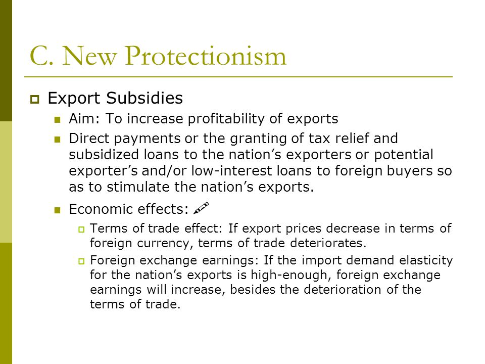 C. New Protectionism  Export Subsidies Aim: To increase profitability of exports Direct payments or the granting of tax relief and subsidized loans t