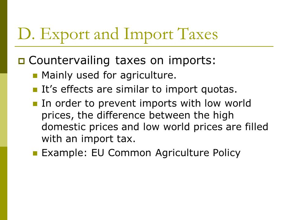 D. Export and Import Taxes  Countervailing taxes on imports: Mainly used for agriculture.
