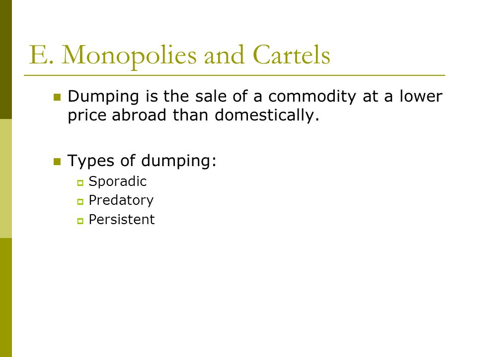 E. Monopolies and Cartels Dumping is the sale of a commodity at a lower price abroad than domestically. Types of dumping:  Sporadic  Predatory  Per