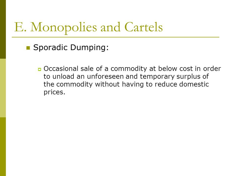 E. Monopolies and Cartels Sporadic Dumping:  Occasional sale of a commodity at below cost in order to unload an unforeseen and temporary surplus of t