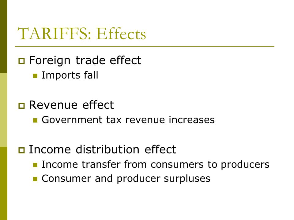 TARIFFS: Effects  Foreign trade effect Imports fall  Revenue effect Government tax revenue increases  Income distribution effect Income transfer from consumers to producers Consumer and producer surpluses
