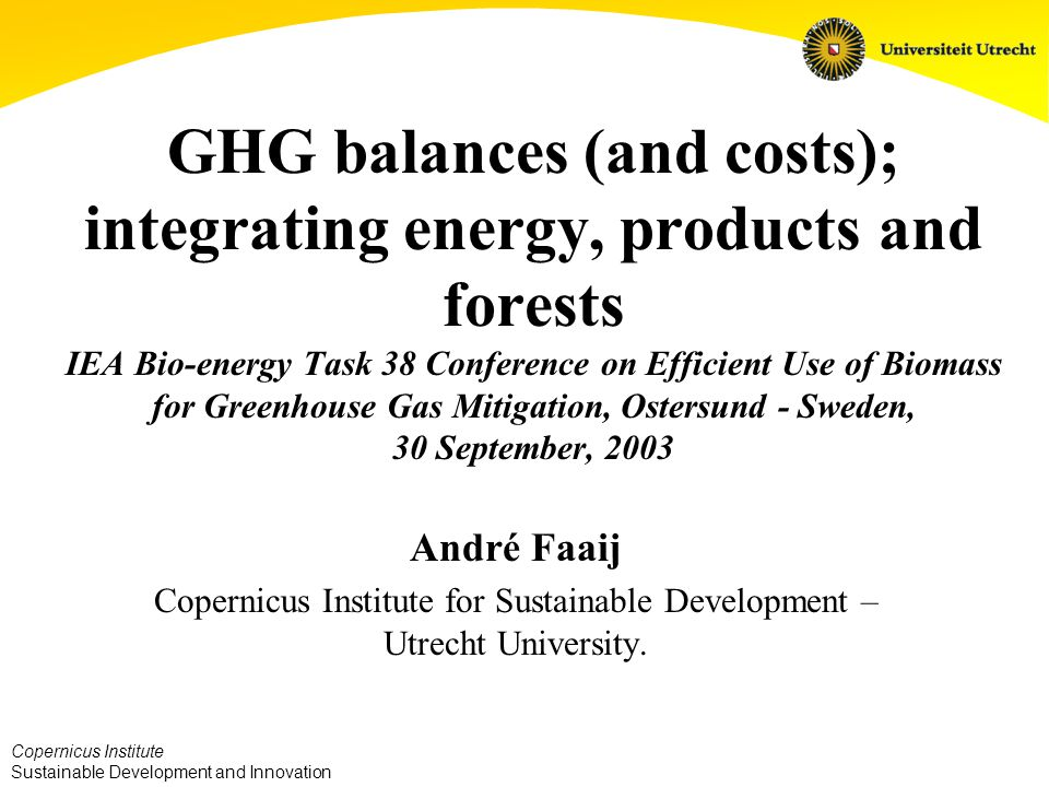 Copernicus Institute Sustainable Development and Innovation GHG balances (and costs); integrating energy, products and forests IEA Bio-energy Task 38 Conference on Efficient Use of Biomass for Greenhouse Gas Mitigation, Ostersund - Sweden, 30 September, 2003 André Faaij Copernicus Institute for Sustainable Development – Utrecht University.