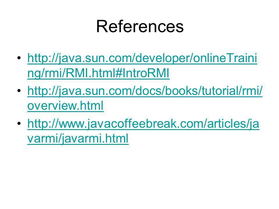 References http://java.sun.com/developer/onlineTraini ng/rmi/RMI.html#IntroRMIhttp://java.sun.com/developer/onlineTraini ng/rmi/RMI.html#IntroRMI http://java.sun.com/docs/books/tutorial/rmi/ overview.htmlhttp://java.sun.com/docs/books/tutorial/rmi/ overview.html http://www.javacoffeebreak.com/articles/ja varmi/javarmi.htmlhttp://www.javacoffeebreak.com/articles/ja varmi/javarmi.html