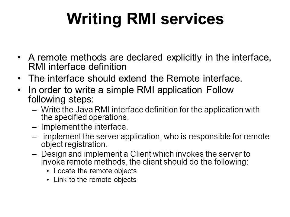 Writing RMI services A remote methods are declared explicitly in the interface, RMI interface definition The interface should extend the Remote interface.