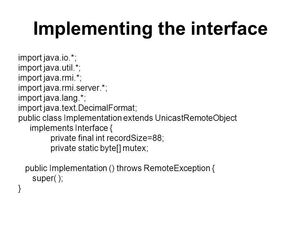 Implementing the interface import java.io.*; import java.util.*; import java.rmi.*; import java.rmi.server.*; import java.lang.*; import java.text.DecimalFormat; public class Implementation extends UnicastRemoteObject implements Interface { private final int recordSize=88; private static byte[] mutex; public Implementation () throws RemoteException { super( ); }