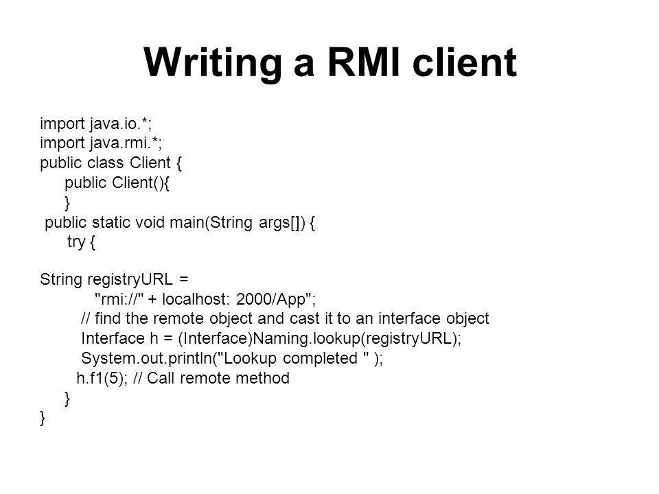 Writing a RMI client import java.io.*; import java.rmi.*; public class Client { public Client(){ } public static void main(String args[]) { try { String registryURL = rmi:// + localhost: 2000/App ; // find the remote object and cast it to an interface object Interface h = (Interface)Naming.lookup(registryURL); System.out.println( Lookup completed ); h.f1(5); // Call remote method }