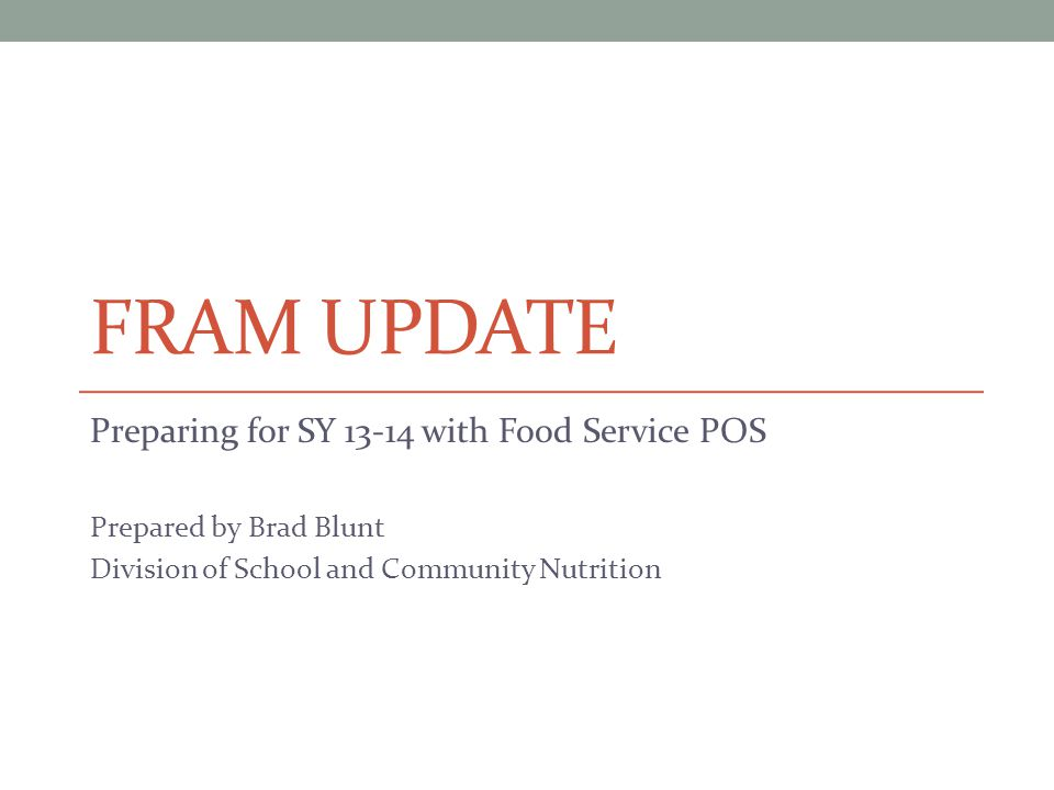 FRAM UPDATE Preparing for SY 13-14 with Food Service POS Prepared by Brad Blunt Division of School and Community Nutrition