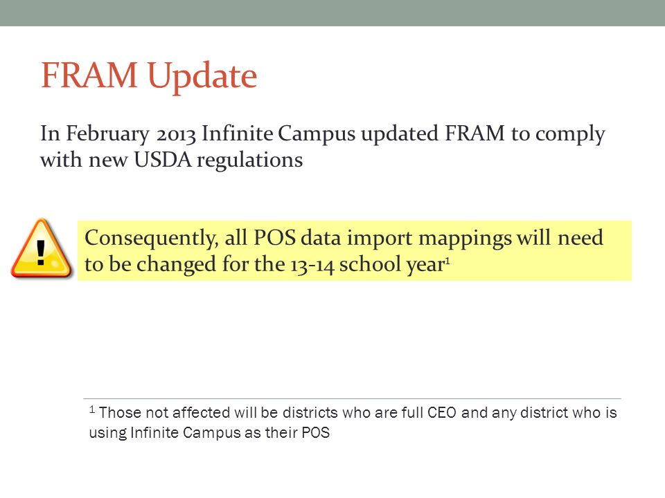 FRAM Update In February 2013 Infinite Campus updated FRAM to comply with new USDA regulations Consequently, all POS data import mappings will need to be changed for the 13-14 school year 1 1 Those not affected will be districts who are full CEO and any district who is using Infinite Campus as their POS