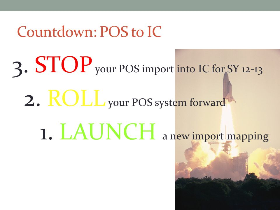 Countdown: POS to IC 3. STOP your POS import into IC for SY 12-13 2.